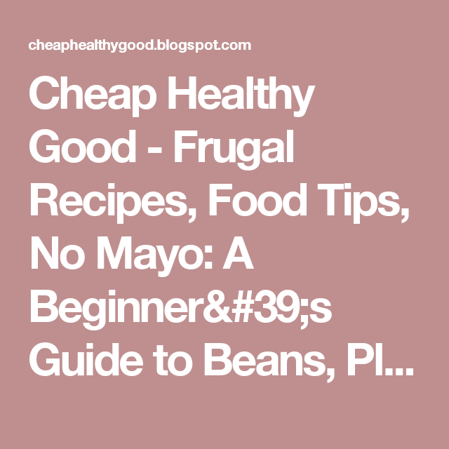 Cheap Healthy Good - Frugal Recipes, Food Tips, No Mayo: A Beginner's Guide to Beans, Plus 42 Bean Recipes
