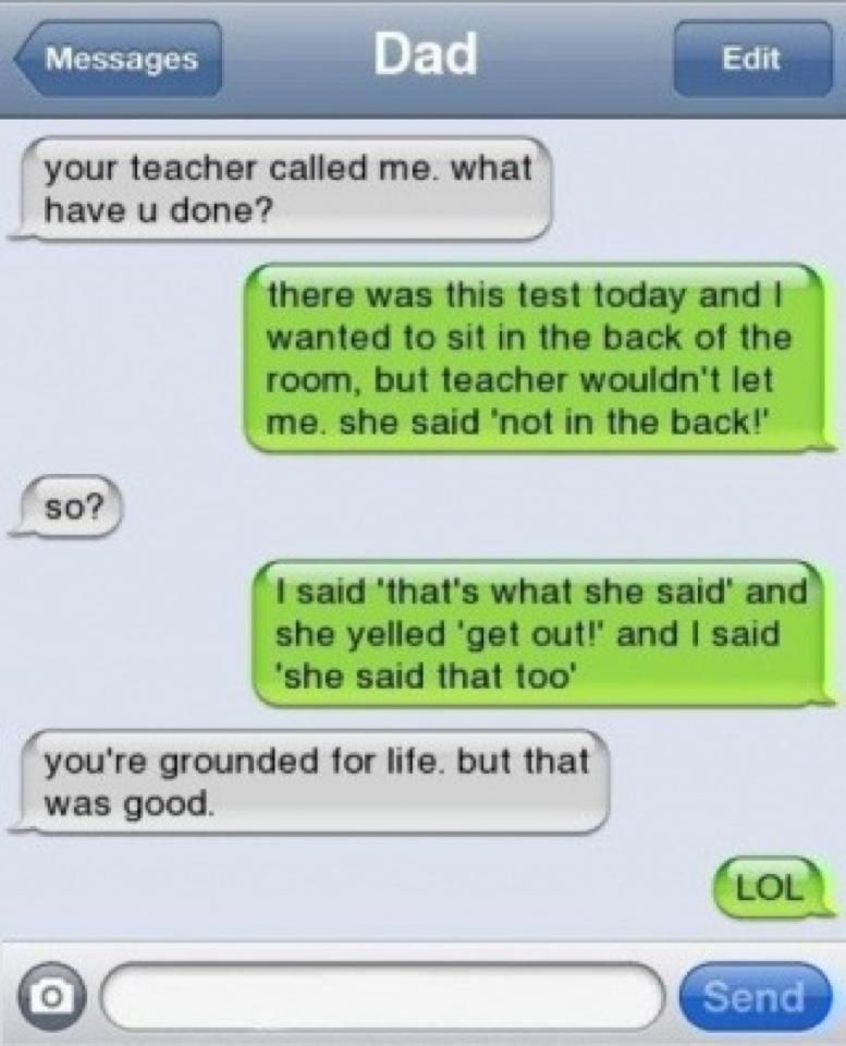 that's exactly what my dad would've said, except for the grounded part.