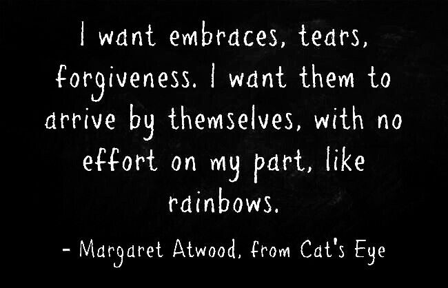 """I want embraces, tears, forgiveness"" -Margaret Atwood"