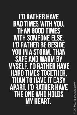 I D Rather Have Bad Times With You Than Good Times With Someone Else I D Rather Be Beside You In A Storm Than Safe And Warm By Myself Relationship Quotes Inspirational Quotes
