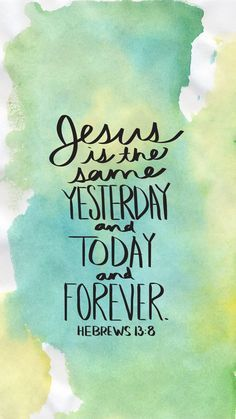 "Jesus Christ is the same yesterday and today and forever."" Hebrews ..."