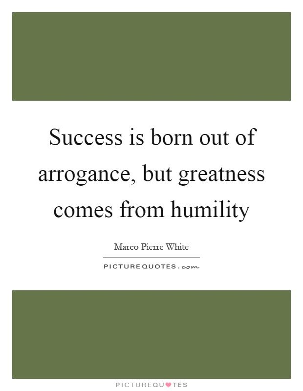 Success Is Born Out Of Arrogance But Greatness Comes From Humility Picture Quotes Picture Quotes Marco Pierre White Quotes White