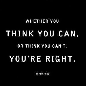 Whether you think you can. or think you cant. Youre right.