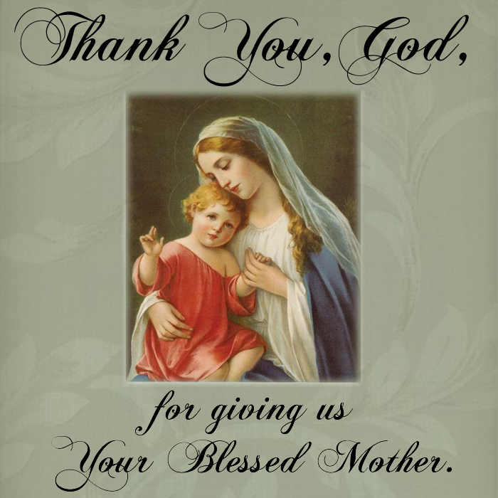 Thank You, God, for giving us Your Blessed Mother.