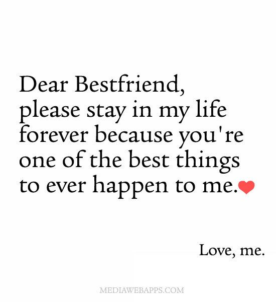 Dear best friends, please stay in my life forever because you`re the best things to ever happen to me. Love, me.