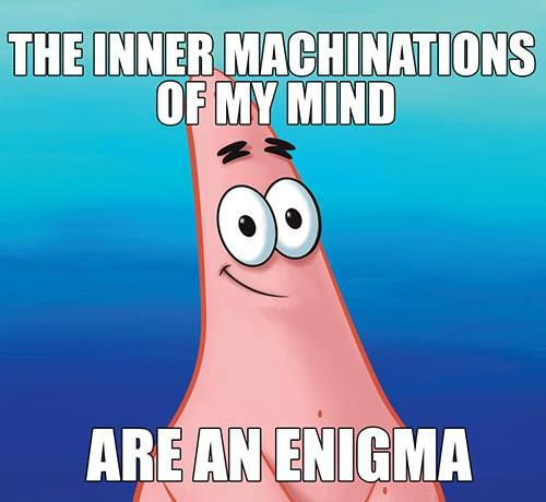 The Inner Machinations Of My Mind Are An Enigma The Other Day In English I Had To Use The Enigma In A Sente Spongebob Funny Spongebob Jokes Spongebob Quotes The inner machinations of my mind are an enigma. the inner machinations of my mind are
