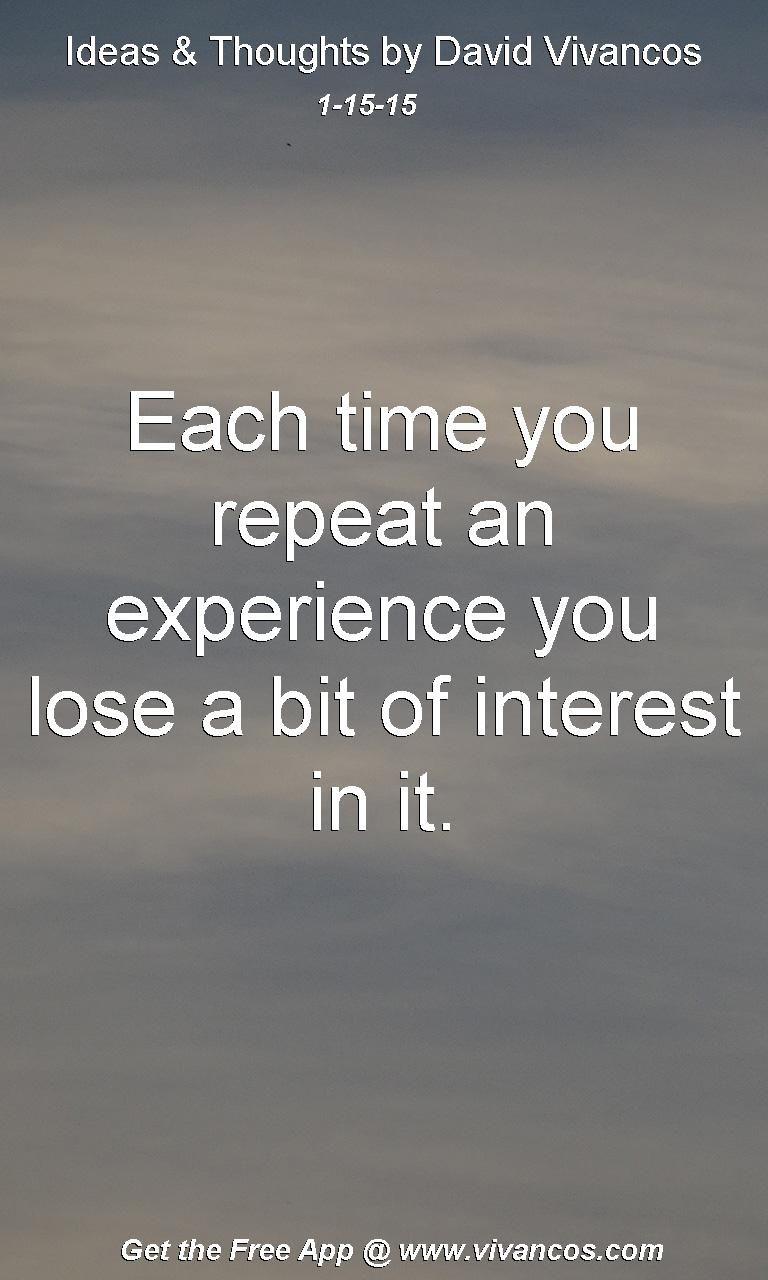 """January 15th 2015 Idea, """"Each time you repeat an experience you lose a bit of interest in it."""" https://www.youtube.com/watch?v=GWNCX4Uz9iQ"""