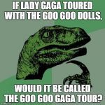idea goes to my favorite youtuber; MatPat from Game Theory | IF LADY GAGA TOURED WITH THE GOO GOO DOLLS, WOULD IT BE CALLED THE GOO GOO GAGA TOUR? | image tagged in memes,philosoraptor | made w/ Imgflip meme maker