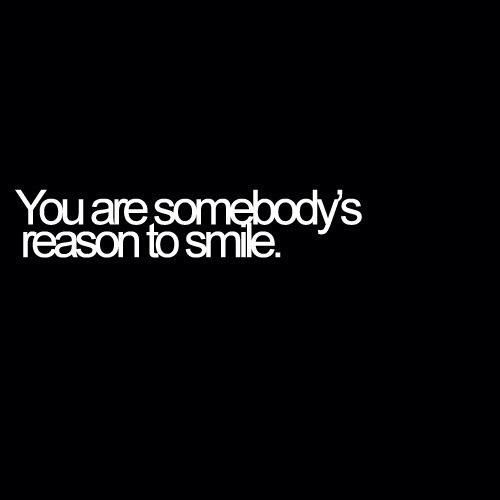 You Are Somebody S Reason To Smile Your My Reason To Smile Every Morning I Wake Up And My First Thought Is About Words Quotes Uplifting Quotes Powerful Quotes