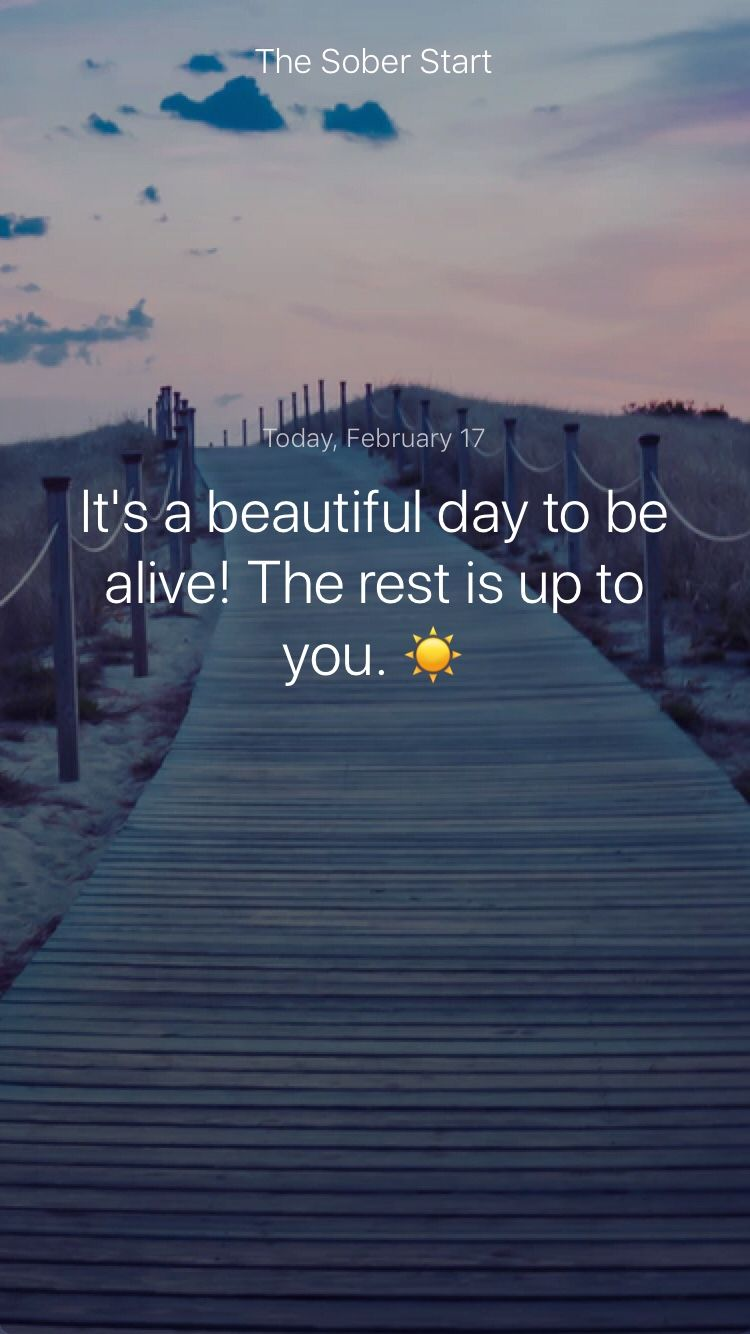 It S A Beautiful Day To Be Alive The Rest Is Up To You Iamsober Beautiful Day Encouragement Quotes Inspirational Quotes