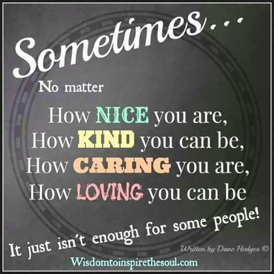 Sometimes ... no matter how nice you are, how kind you can ...