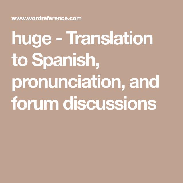 huge Translation to Spanish, pronunciation, and forum