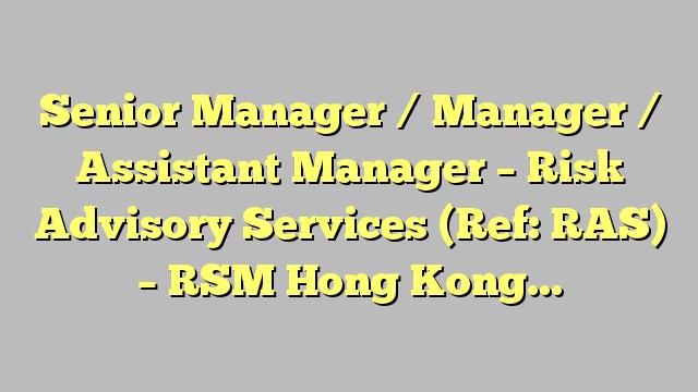 Senior Manager / Manager / Assistant Manager - Risk Advisory Services (Ref: RAS) - RSM Hong Kong...