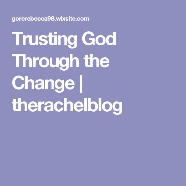 Trusting God Through the Change | therachelblog