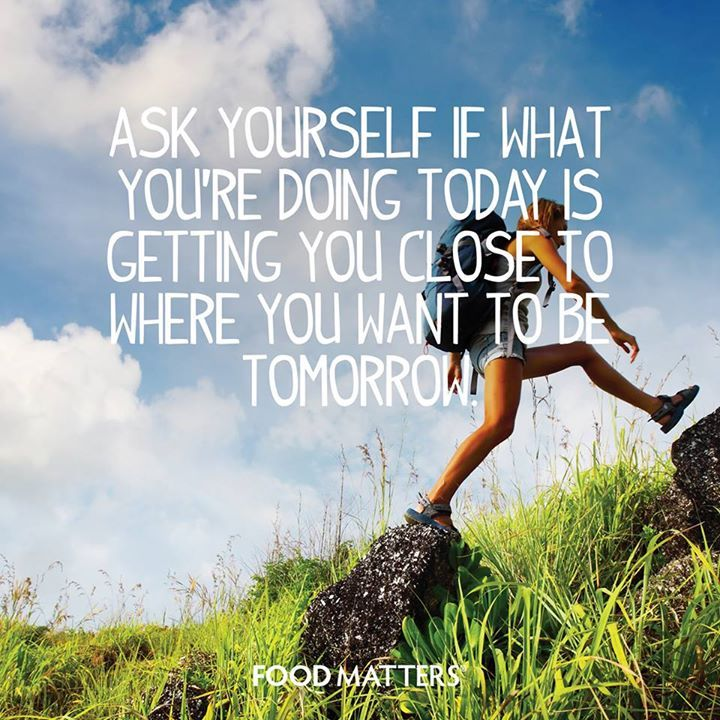 """""""Ask yourself if what you're doing today is getting you close to where you want to be tomorrow.""""  www.foodmatters.tv"""