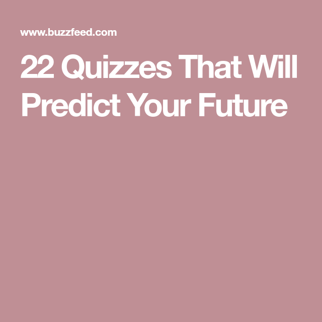 22 Quizzes That Will Predict What Your Future Will Be Like | Quizzes