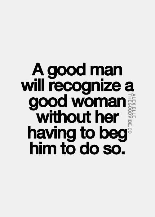 Good Men Quotes A Good Man Will Recognize A Good Woman Without Her Having To Beg Him .