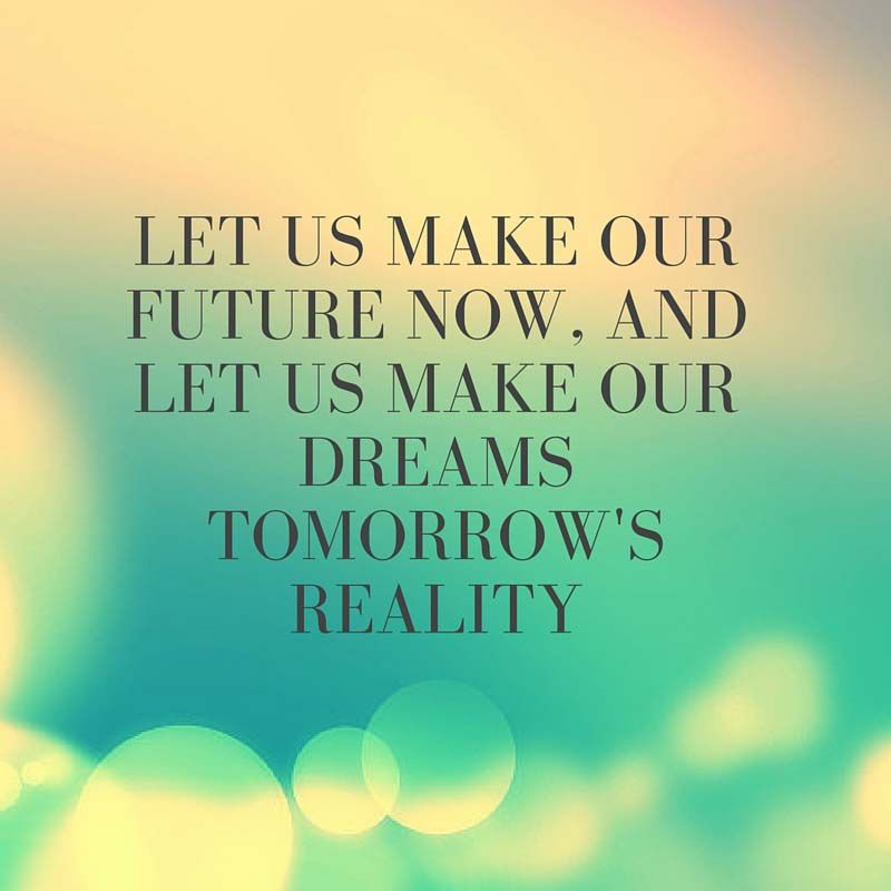 Let Us Make Our Future Now And Let Us Make Our Dreams Tomorrow S