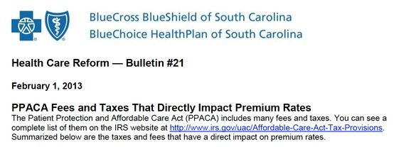 PPACA Fees and Taxes That Directly Impact Premium Rates:  The Patient Protection and Affordable Care Act (PPACA) includes many new fees and taxes.  Summarized in this .pdf download are the taxes and fees that have a direct impact on premium rates. http://southcarolinablues.com/UserFiles/scblues/Documents/hcr_21_PPACA%20Fees%20and%20Taxes.pdf  You can see a complete list of them on the IRS website at http://www.irs.gov/uac/Affordable-Care-Act-Tax-Provisions.