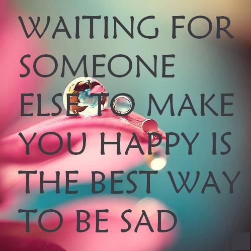Waiting for someone else to make you happy doesn't work.