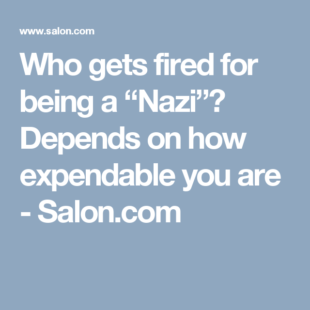 "Who gets fired for being a ""Nazi""? Depends on how expendable you are 