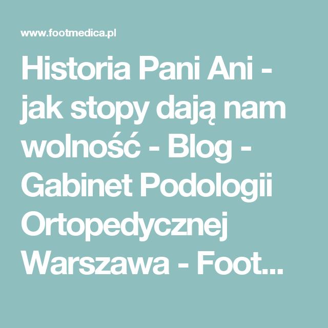 Historia Pani Ani Jak Stopy Daja Nam Wolnosc Blog Gabinet Podologii Ortopedycznej Warszawa Footmedica Wkladki Ortopedyczne Warszawa