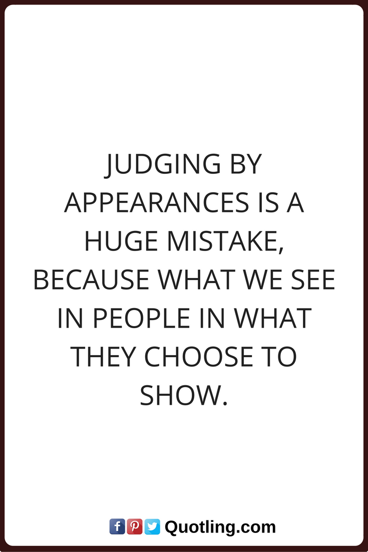 judging by appearances A lot of times appearance is all you have to judge people by so yes, it does happen a lot and choices that people make in their appearance does say something about them people intentionally send messages about themselves t.