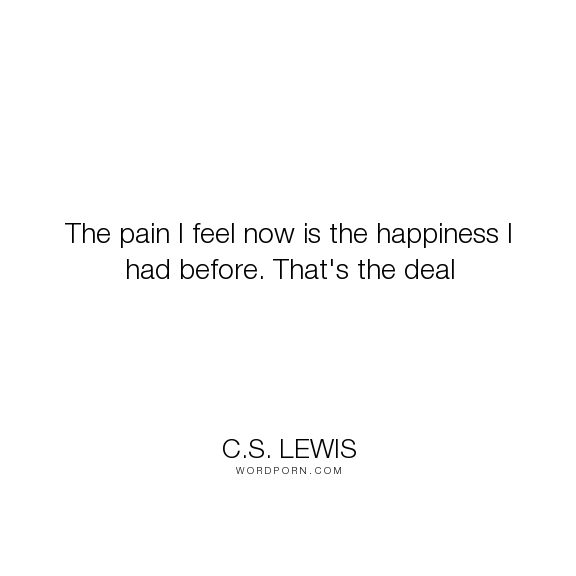 Cs Lewis The Pain I Feel Now Is The Happiness I Had Before