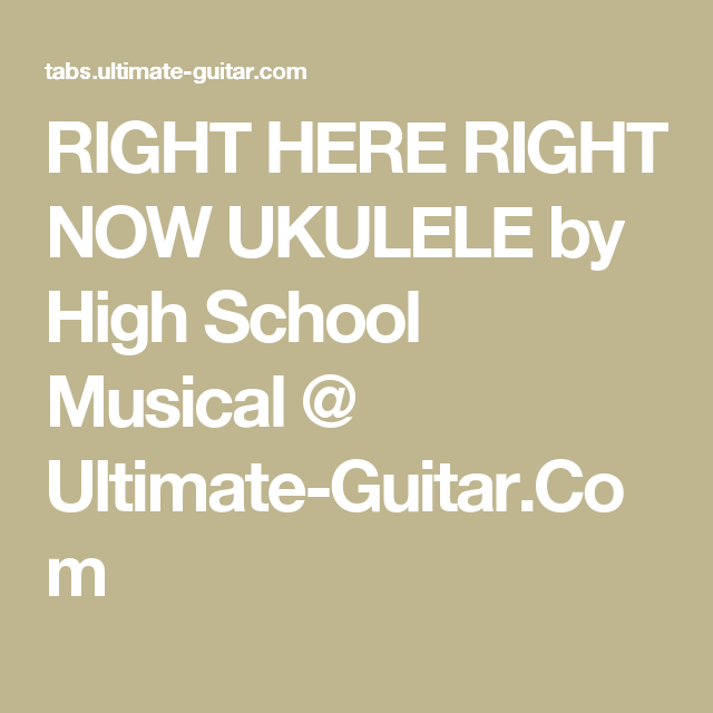 RIGHT HERE RIGHT NOW UKULELE by High School Musical @ Ultimate ...