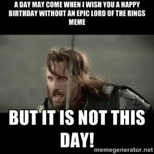 A Day May Come When I Wish You A Happy Birthday Without An Epic Lord Of The Rings Meme But It Is Not This Day But It Is Not This Da