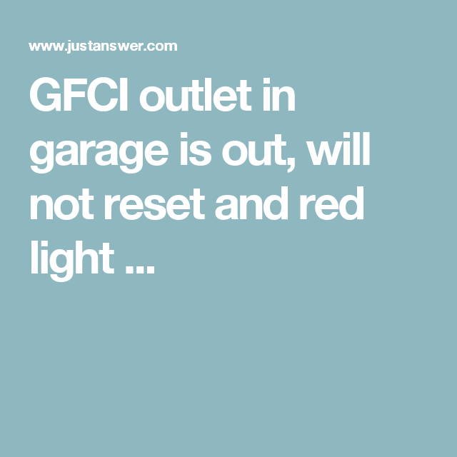 GFCI outlet in garage is out, will not reset and red light ...