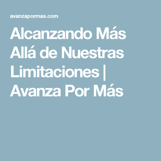 Alcanzando Más Allá de Nuestras Limitaciones | Avanza Por Más