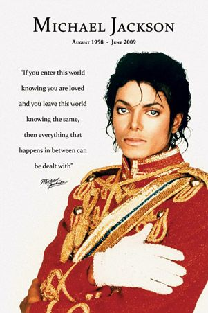 "Michael Jackson... ""If you enter this world knowing you are loved and you leave this world knowing the same, then everything that happens in between can be dealt with."""