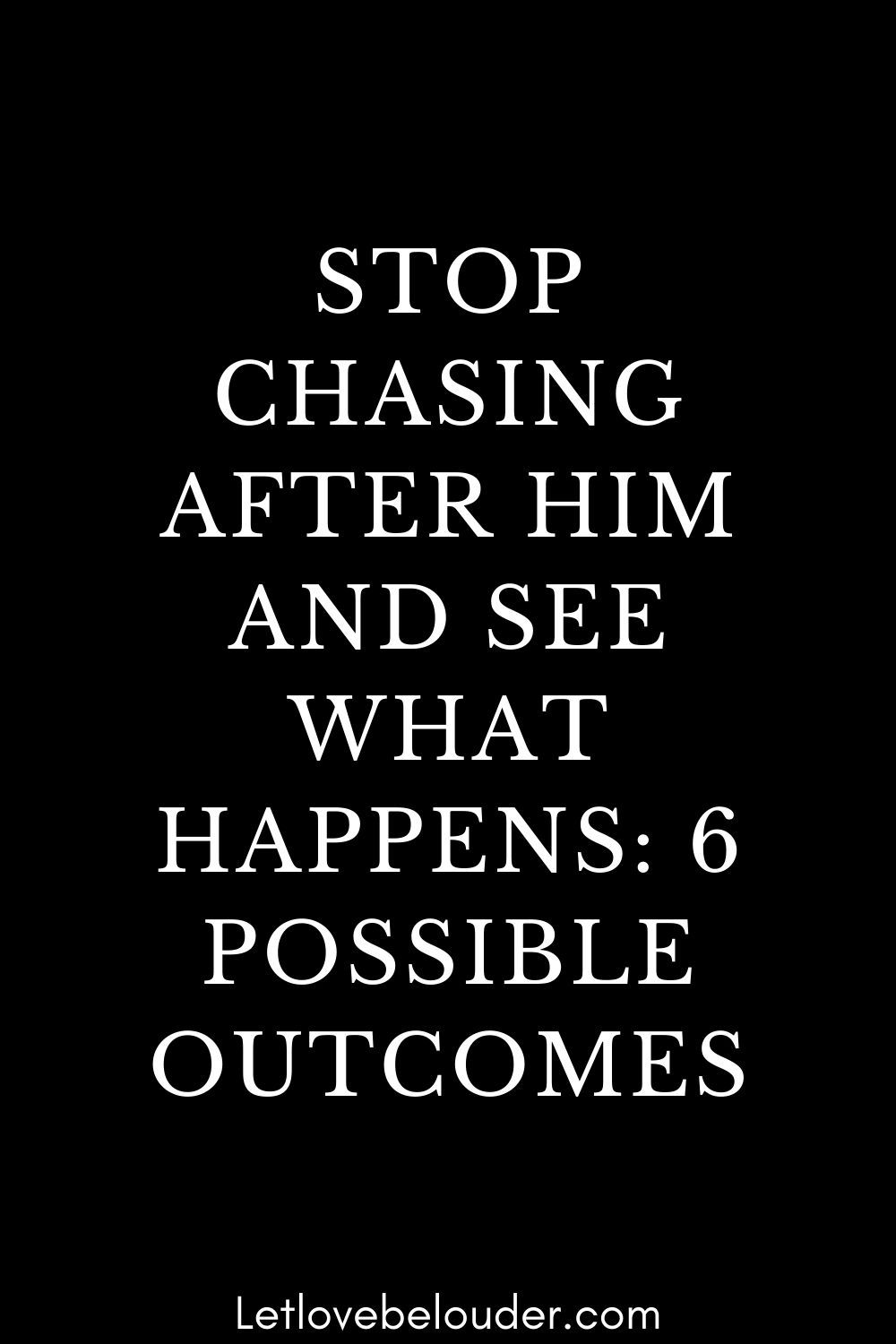 STOP CHASING AFTER HIM AND SEE WHAT HAPPENS: 6 POSSIBLE OUTCOMES
