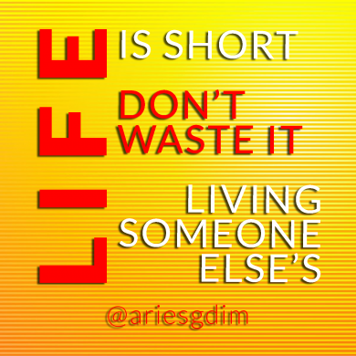 Life is short, don't waste it living someone else's.  Inspirational Quotes Gallery | Aries - Graphic Design & Internet Marketing