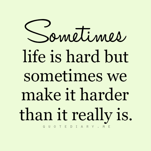 Sometimes Life Is Hard But Sometimes We Make It Harder Than It