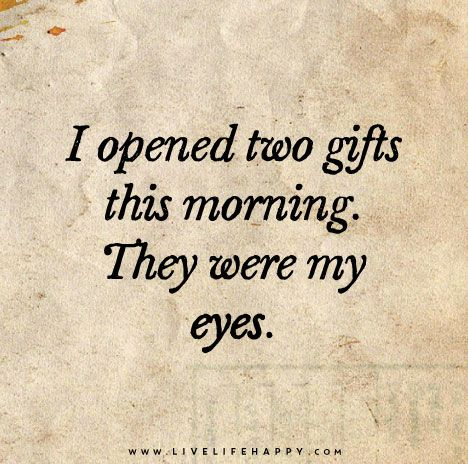 I Opened Two Gifts This Morning They Were My Eyes Morning Quotes Good Morning Quotes Words