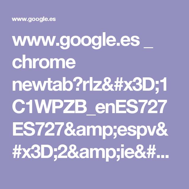 www.google.es _ chrome newtab?rlz=1C1WPZB_enES727ES727&espv=2&ie=UTF-8