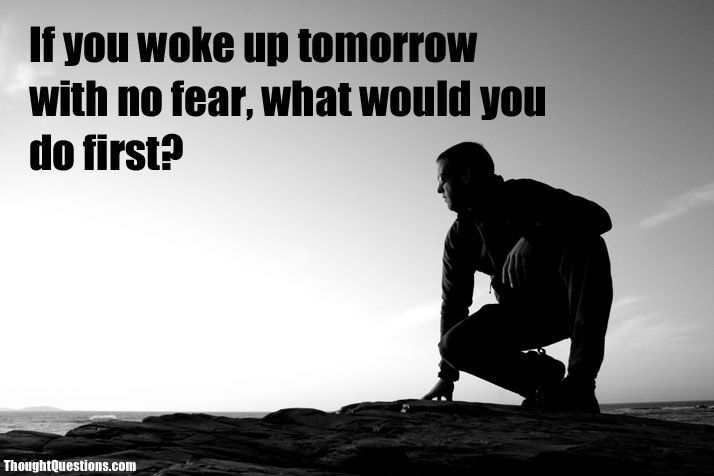 If you woke up tomorrow with no fear, what would you do first ...