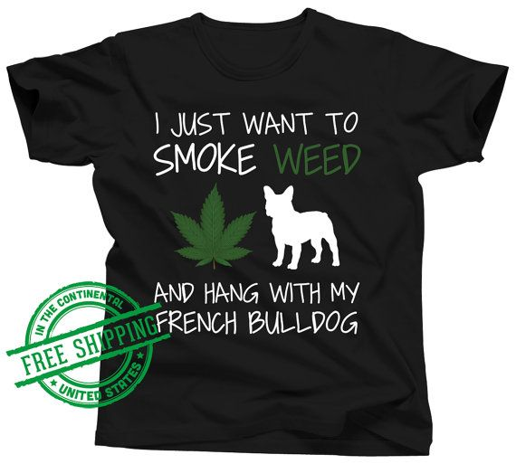 French Bulldog Shirt  I Just Want To Smoke Weed and by OhMyPawd