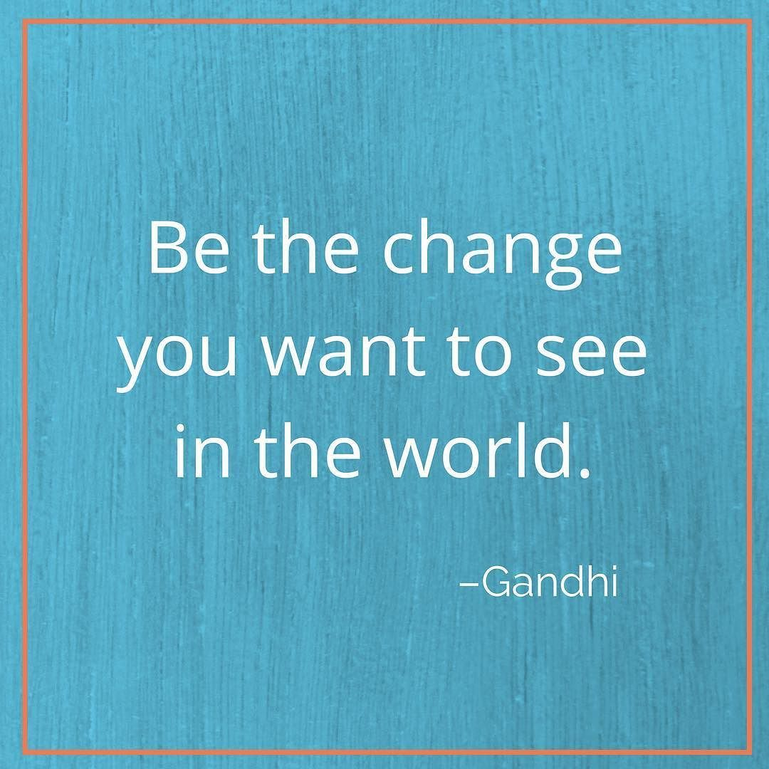Be the change you want to see in the world. It all starts