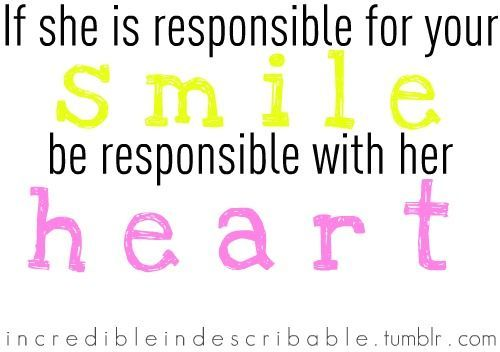 if she is responsible for you smile, be responsible with her heart
