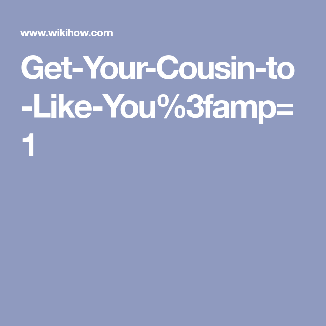 Get Your Cousin To Like You