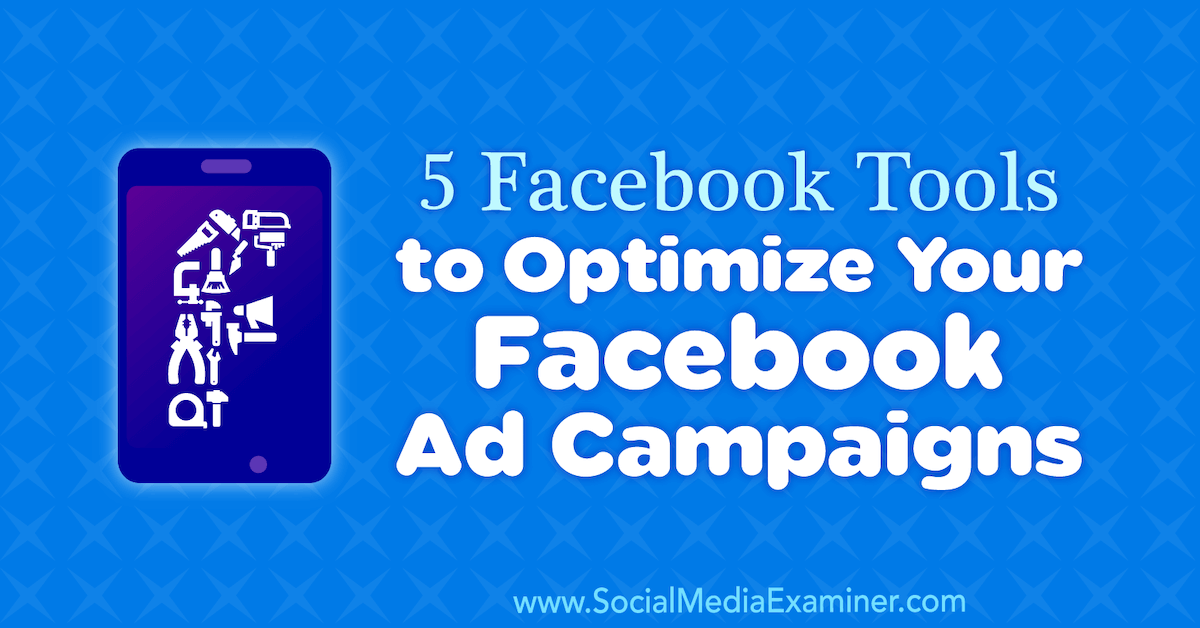5 Facebook Tools To Optimize Your Facebook Ad Campaigns Using