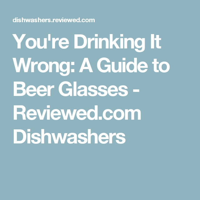You're Drinking It Wrong: A Guide to Beer Glasses - Reviewed.com Dishwashers