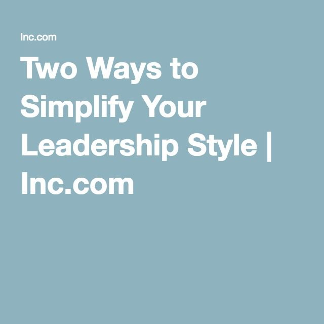 Two Ways to Simplify Your Leadership Style | Inc.com
