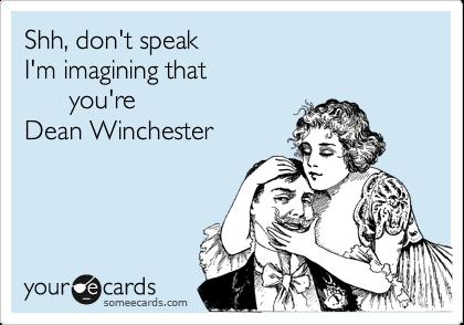 Shh, don't speak I'm imagining that you're Dean Winchester | Cute