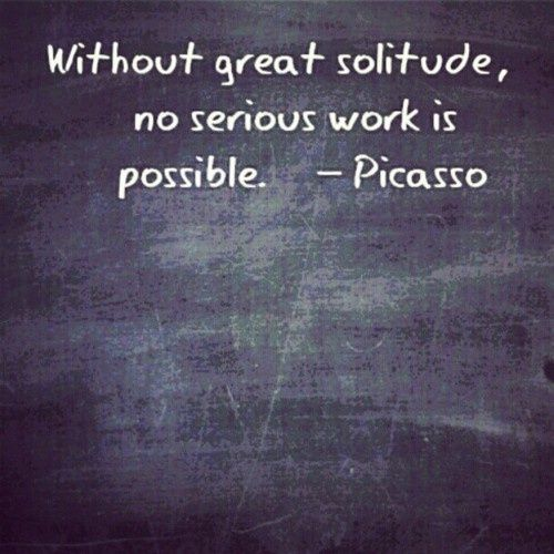 "Quotes On Solitude Impressive Without Great Solitude No Serious Work Is Possible.""  Picasso 3"