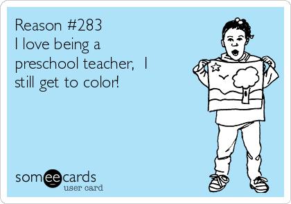 Reason 283 I Love Being A Preschool Teacher I Still Get To Color Teacher Memes Funny Teacher Quotes Funny Preschool Quotes