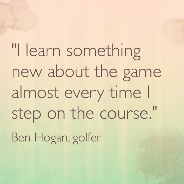 """""""I learn something new about the game almost every time I step on the course.""""  -- Ben Hogan, golfer"""